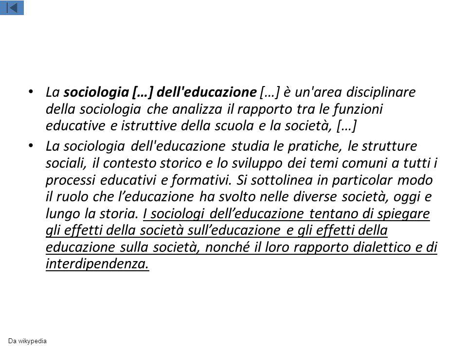 La sociologia […] dell educazione […] è un area disciplinare della sociologia che analizza il rapporto tra le funzioni educative e istruttive della scuola e la società, […]